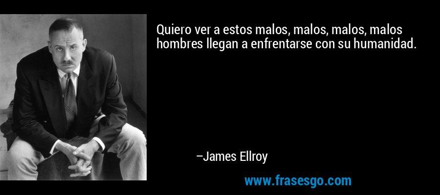Quiero ver a estos malos, malos, malos, malos hombres llegan a enfrentarse con su humanidad. – James Ellroy