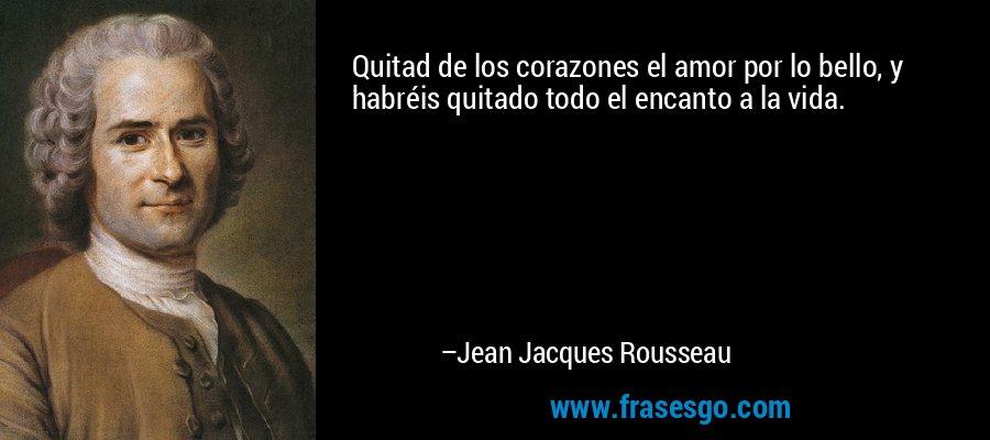 Quitad de los corazones el amor por lo bello, y habréis quitado todo el encanto a la vida. – Jean Jacques Rousseau