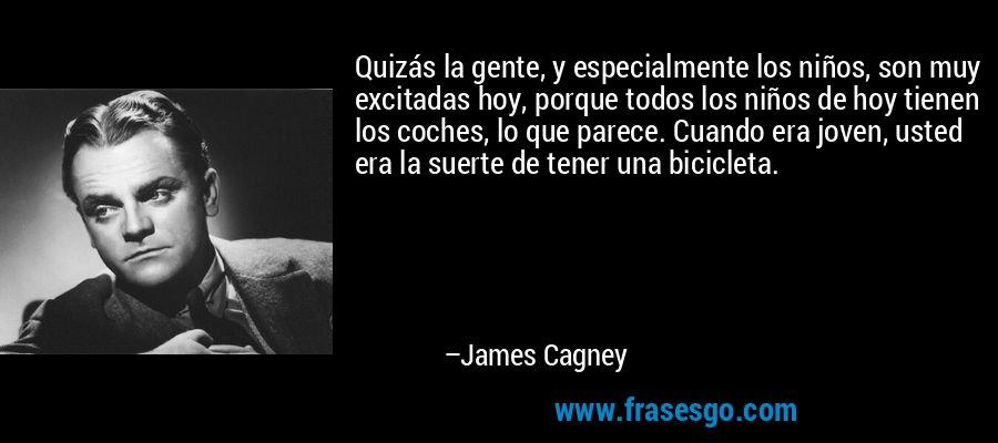 Quizás la gente, y especialmente los niños, son muy excitadas hoy, porque todos los niños de hoy tienen los coches, lo que parece. Cuando era joven, usted era la suerte de tener una bicicleta. – James Cagney