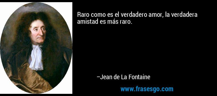 Raro como es el verdadero amor, la verdadera amistad es más raro. – Jean de La Fontaine