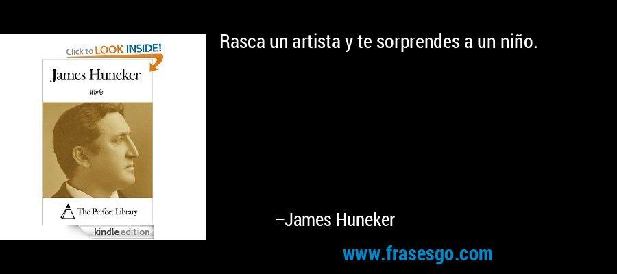 Rasca un artista y te sorprendes a un niño. – James Huneker