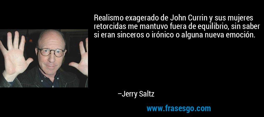 Realismo exagerado de John Currin y sus mujeres retorcidas me mantuvo fuera de equilibrio, sin saber si eran sinceros o irónico o alguna nueva emoción. – Jerry Saltz