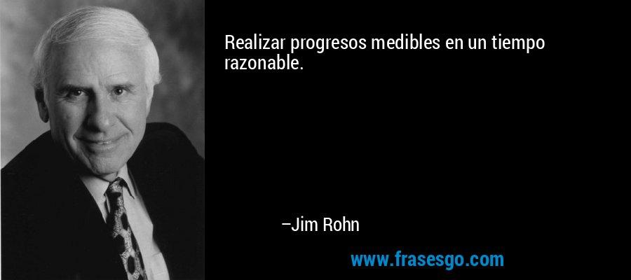 Realizar progresos medibles en un tiempo razonable. – Jim Rohn