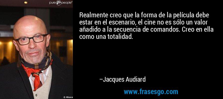 Realmente creo que la forma de la película debe estar en el escenario, el cine no es sólo un valor añadido a la secuencia de comandos. Creo en ella como una totalidad. – Jacques Audiard