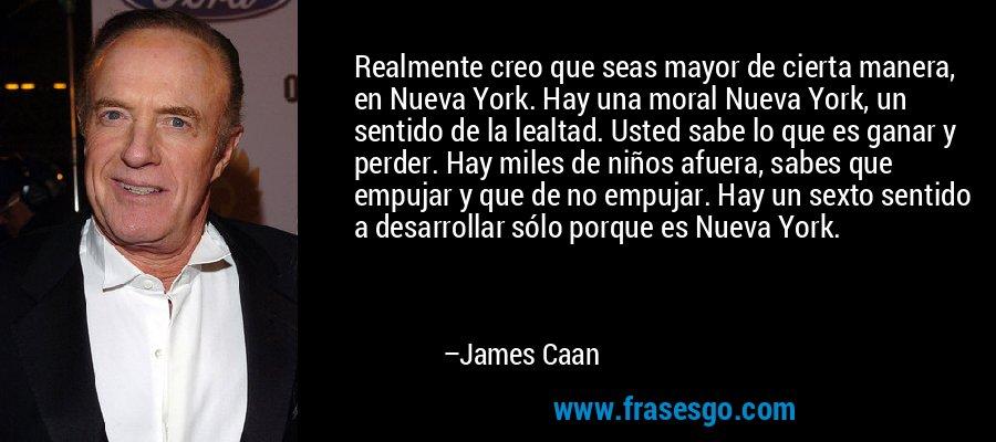 Realmente creo que seas mayor de cierta manera, en Nueva York. Hay una moral Nueva York, un sentido de la lealtad. Usted sabe lo que es ganar y perder. Hay miles de niños afuera, sabes que empujar y que de no empujar. Hay un sexto sentido a desarrollar sólo porque es Nueva York. – James Caan