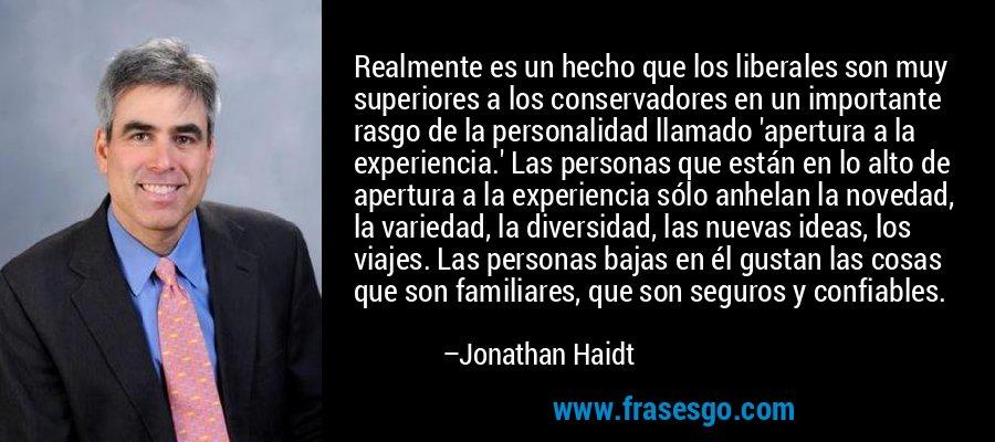 Realmente es un hecho que los liberales son muy superiores a los conservadores en un importante rasgo de la personalidad llamado 'apertura a la experiencia.' Las personas que están en lo alto de apertura a la experiencia sólo anhelan la novedad, la variedad, la diversidad, las nuevas ideas, los viajes. Las personas bajas en él gustan las cosas que son familiares, que son seguros y confiables. – Jonathan Haidt