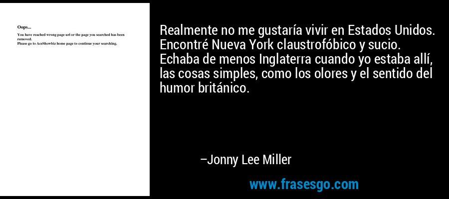 Realmente no me gustaría vivir en Estados Unidos. Encontré Nueva York claustrofóbico y sucio. Echaba de menos Inglaterra cuando yo estaba allí, las cosas simples, como los olores y el sentido del humor británico. – Jonny Lee Miller