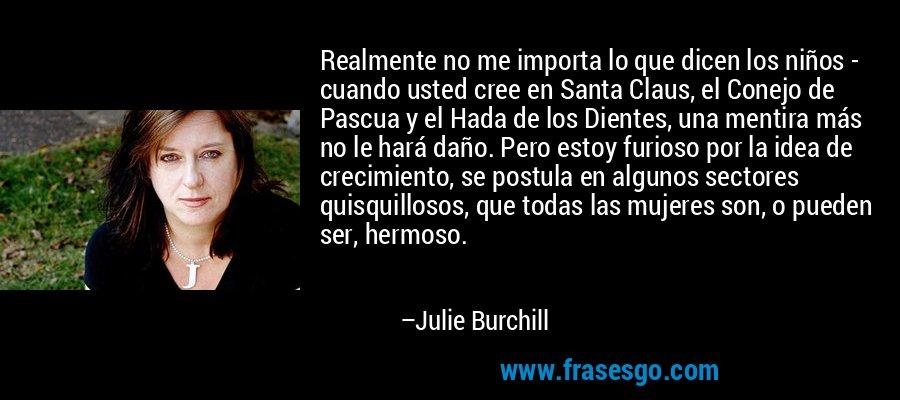 Realmente no me importa lo que dicen los niños - cuando usted cree en Santa Claus, el Conejo de Pascua y el Hada de los Dientes, una mentira más no le hará daño. Pero estoy furioso por la idea de crecimiento, se postula en algunos sectores quisquillosos, que todas las mujeres son, o pueden ser, hermoso. – Julie Burchill