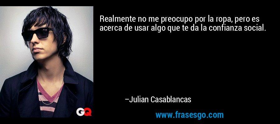 Realmente no me preocupo por la ropa, pero es acerca de usar algo que te da la confianza social. – Julian Casablancas