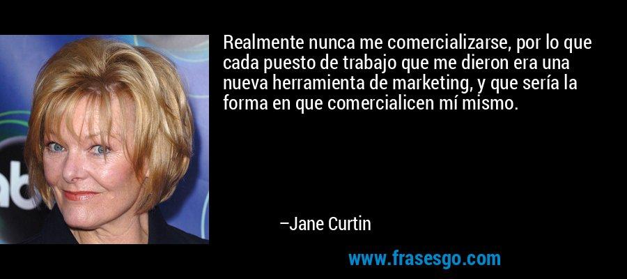 Realmente nunca me comercializarse, por lo que cada puesto de trabajo que me dieron era una nueva herramienta de marketing, y que sería la forma en que comercialicen mí mismo. – Jane Curtin
