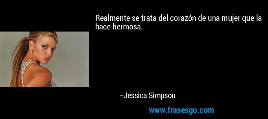 Realmente se trata del corazón de una mujer que la hace hermosa. – Jessica Simpson