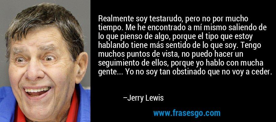 Realmente soy testarudo, pero no por mucho tiempo. Me he encontrado a mí mismo saliendo de lo que pienso de algo, porque el tipo que estoy hablando tiene más sentido de lo que soy. Tengo muchos puntos de vista, no puedo hacer un seguimiento de ellos, porque yo hablo con mucha gente... Yo no soy tan obstinado que no voy a ceder. – Jerry Lewis