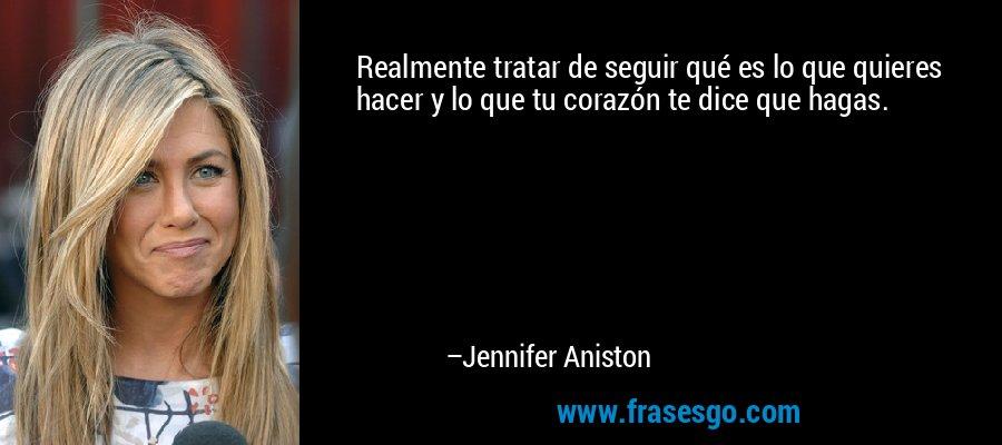 Realmente tratar de seguir qué es lo que quieres hacer y lo que tu corazón te dice que hagas. – Jennifer Aniston