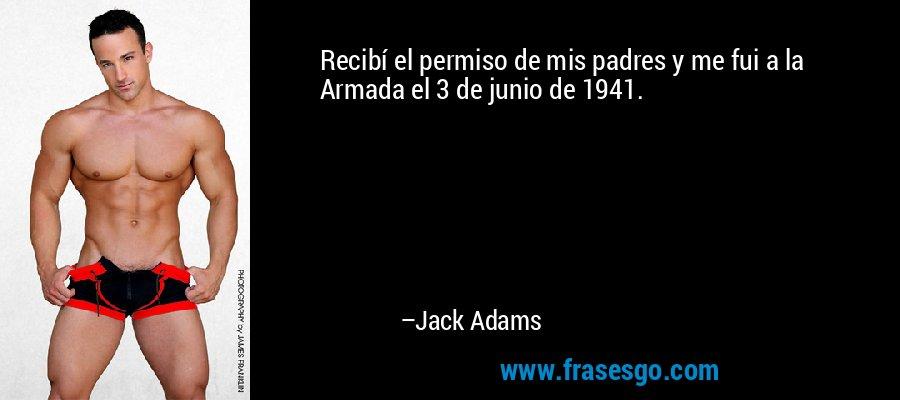 Recibí el permiso de mis padres y me fui a la Armada el 3 de junio de 1941. – Jack Adams