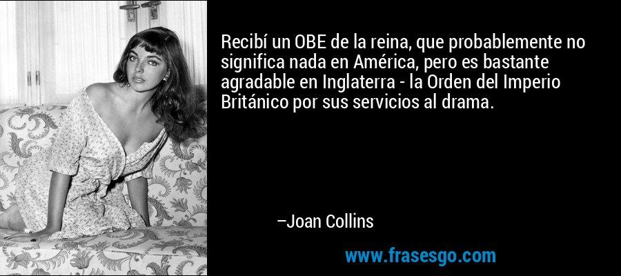 Recibí un OBE de la reina, que probablemente no significa nada en América, pero es bastante agradable en Inglaterra - la Orden del Imperio Británico por sus servicios al drama. – Joan Collins