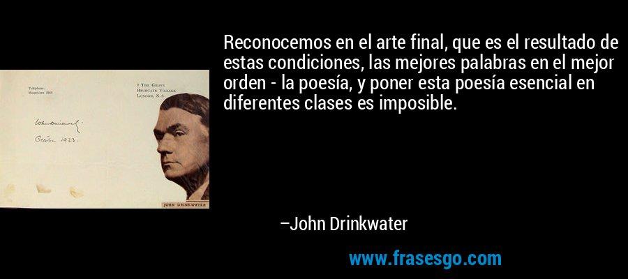 Reconocemos en el arte final, que es el resultado de estas condiciones, las mejores palabras en el mejor orden - la poesía, y poner esta poesía esencial en diferentes clases es imposible. – John Drinkwater