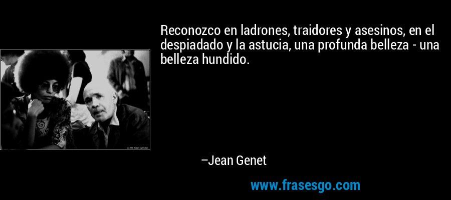 Reconozco en ladrones, traidores y asesinos, en el despiadado y la astucia, una profunda belleza - una belleza hundido. – Jean Genet