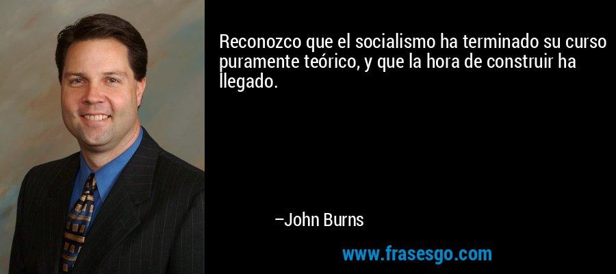 Reconozco que el socialismo ha terminado su curso puramente teórico, y que la hora de construir ha llegado. – John Burns
