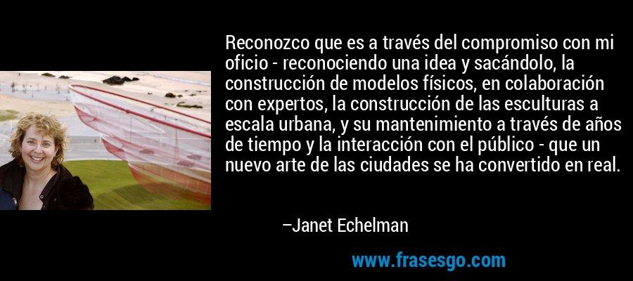 Reconozco que es a través del compromiso con mi oficio - reconociendo una idea y sacándolo, la construcción de modelos físicos, en colaboración con expertos, la construcción de las esculturas a escala urbana, y su mantenimiento a través de años de tiempo y la interacción con el público - que un nuevo arte de las ciudades se ha convertido en real. – Janet Echelman