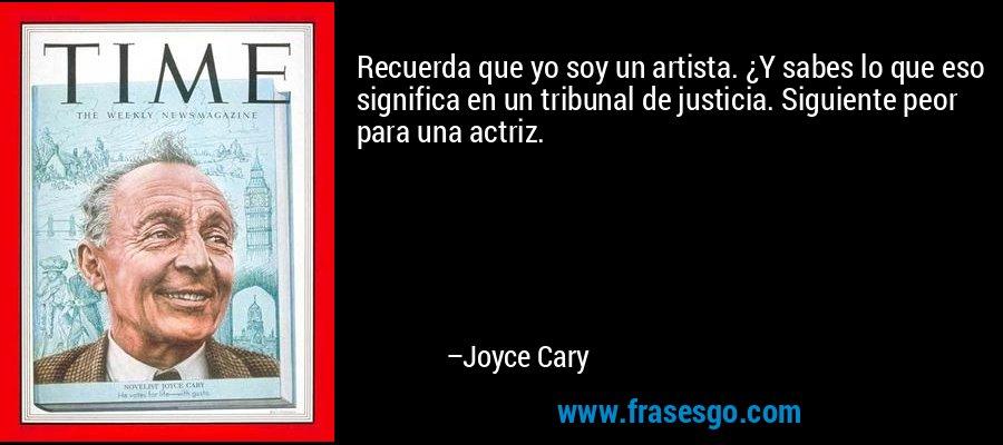 Recuerda que yo soy un artista. ¿Y sabes lo que eso significa en un tribunal de justicia. Siguiente peor para una actriz. – Joyce Cary