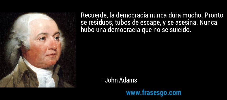 Recuerde, la democracia nunca dura mucho. Pronto se residuos, tubos de escape, y se asesina. Nunca hubo una democracia que no se suicidó. – John Adams