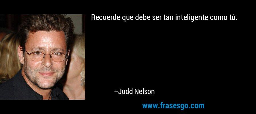 Recuerde que debe ser tan inteligente como tú. – Judd Nelson