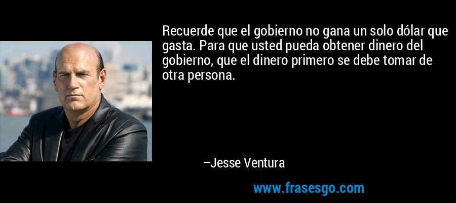 Recuerde que el gobierno no gana un solo dólar que gasta. Para que usted pueda obtener dinero del gobierno, que el dinero primero se debe tomar de otra persona. – Jesse Ventura