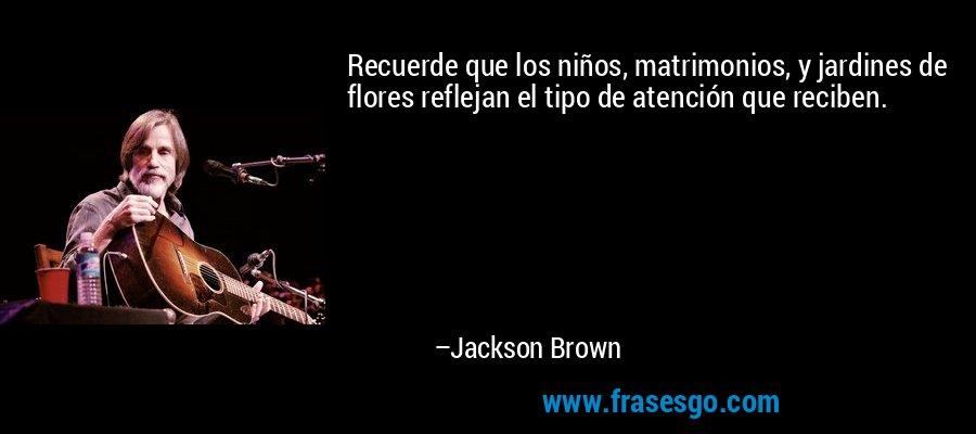 Recuerde que los niños, matrimonios, y jardines de flores reflejan el tipo de atención que reciben. – Jackson Brown