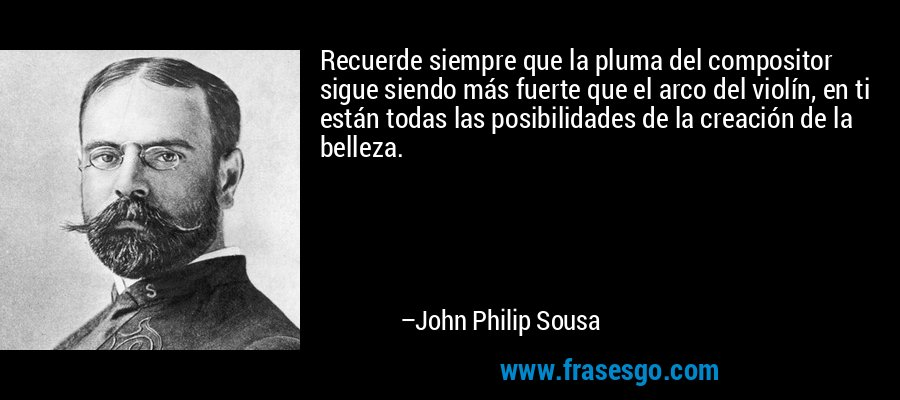 Recuerde siempre que la pluma del compositor sigue siendo más fuerte que el arco del violín, en ti están todas las posibilidades de la creación de la belleza. – John Philip Sousa