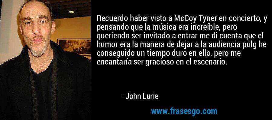 Recuerdo haber visto a McCoy Tyner en concierto, y pensando que la música era increíble, pero queriendo ser invitado a entrar me di cuenta que el humor era la manera de dejar a la audiencia pulg he conseguido un tiempo duro en ello, pero me encantaría ser gracioso en el escenario. – John Lurie