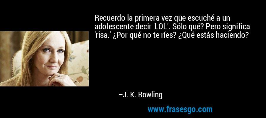 Recuerdo la primera vez que escuché a un adolescente decir 'LOL'. Sólo qué? Pero significa 'risa.' ¿Por qué no te ríes? ¿Qué estás haciendo? – J. K. Rowling