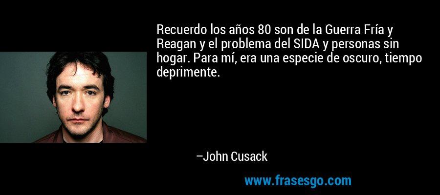 Recuerdo los años 80 son de la Guerra Fría y Reagan y el problema del SIDA y personas sin hogar. Para mí, era una especie de oscuro, tiempo deprimente. – John Cusack