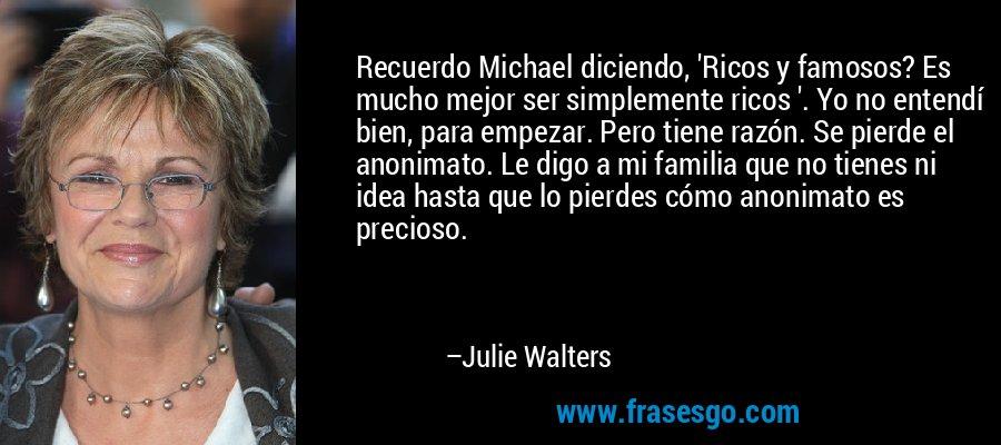 Recuerdo Michael diciendo, 'Ricos y famosos? Es mucho mejor ser simplemente ricos '. Yo no entendí bien, para empezar. Pero tiene razón. Se pierde el anonimato. Le digo a mi familia que no tienes ni idea hasta que lo pierdes cómo anonimato es precioso. – Julie Walters