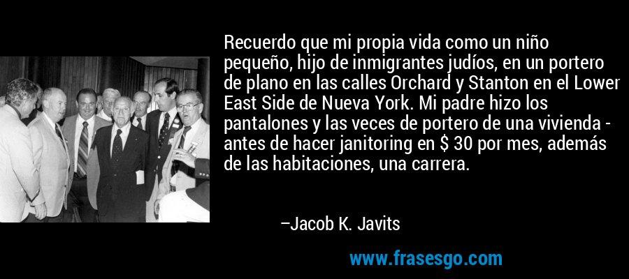 Recuerdo que mi propia vida como un niño pequeño, hijo de inmigrantes judíos, en un portero de plano en las calles Orchard y Stanton en el Lower East Side de Nueva York. Mi padre hizo los pantalones y las veces de portero de una vivienda - antes de hacer janitoring en $ 30 por mes, además de las habitaciones, una carrera. – Jacob K. Javits