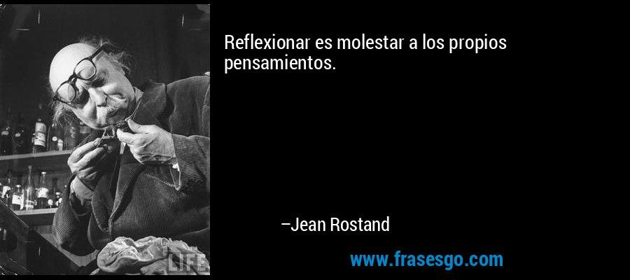 Reflexionar es molestar a los propios pensamientos. – Jean Rostand