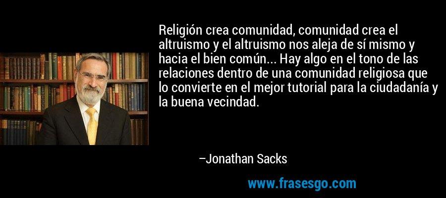 Religión crea comunidad, comunidad crea el altruismo y el altruismo nos aleja de sí mismo y hacia el bien común... Hay algo en el tono de las relaciones dentro de una comunidad religiosa que lo convierte en el mejor tutorial para la ciudadanía y la buena vecindad. – Jonathan Sacks