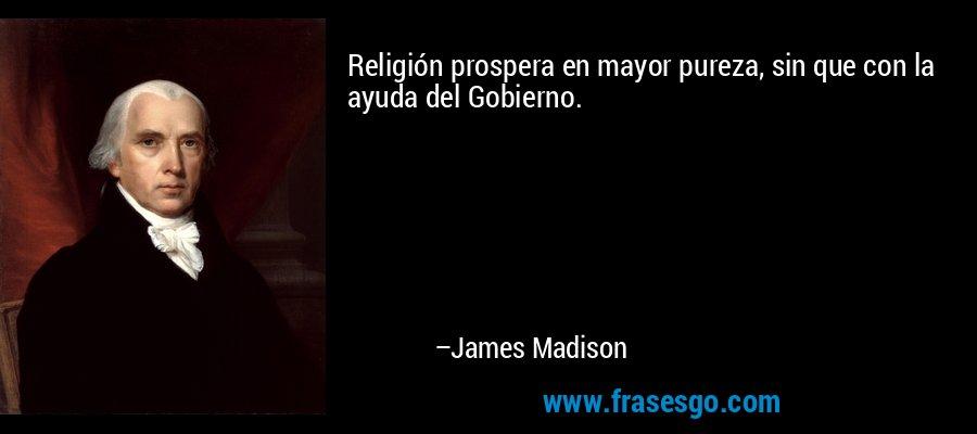 Religión prospera en mayor pureza, sin que con la ayuda del Gobierno. – James Madison