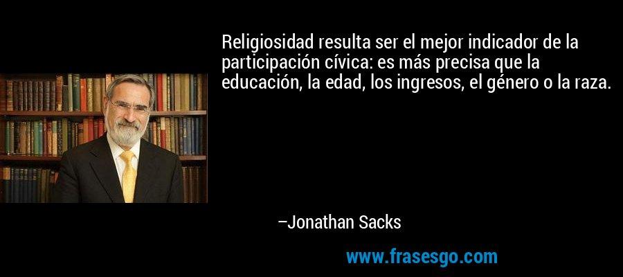 Religiosidad resulta ser el mejor indicador de la participación cívica: es más precisa que la educación, la edad, los ingresos, el género o la raza. – Jonathan Sacks