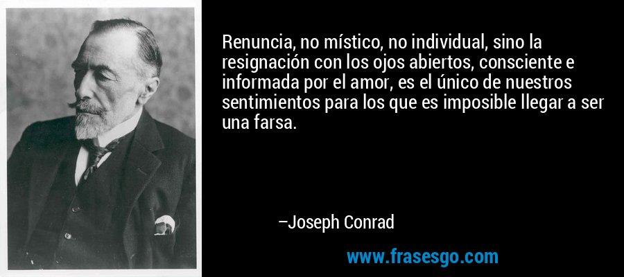 Renuncia, no místico, no individual, sino la resignación con los ojos abiertos, consciente e informada por el amor, es el único de nuestros sentimientos para los que es imposible llegar a ser una farsa. – Joseph Conrad