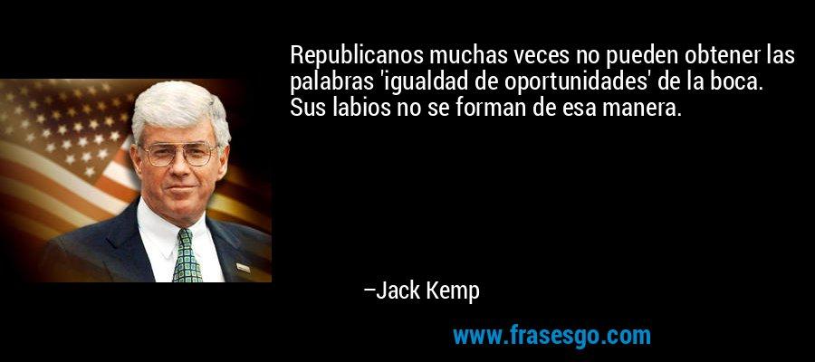 Republicanos muchas veces no pueden obtener las palabras 'igualdad de oportunidades' de la boca. Sus labios no se forman de esa manera. – Jack Kemp