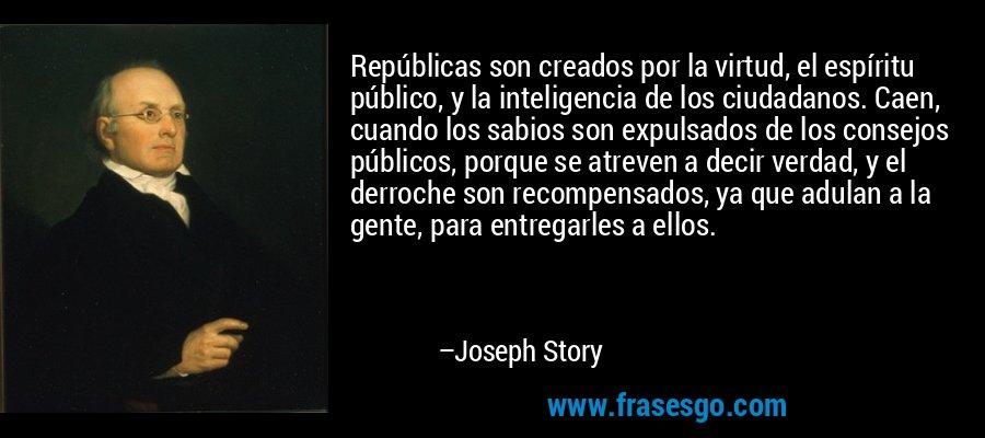 Repúblicas son creados por la virtud, el espíritu público, y la inteligencia de los ciudadanos. Caen, cuando los sabios son expulsados de los consejos públicos, porque se atreven a decir verdad, y el derroche son recompensados, ya que adulan a la gente, para entregarles a ellos. – Joseph Story
