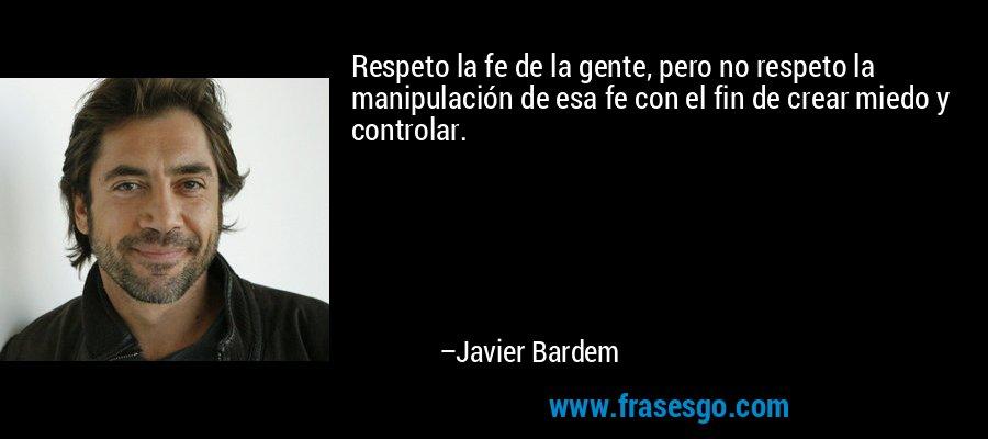 Respeto la fe de la gente, pero no respeto la manipulación de esa fe con el fin de crear miedo y controlar. – Javier Bardem