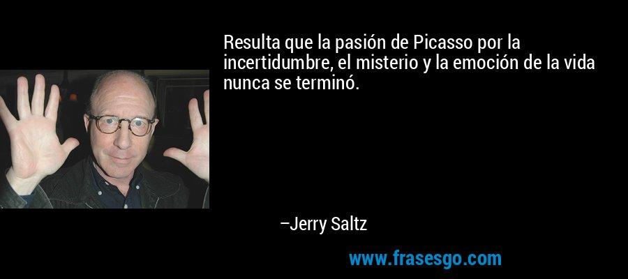 Resulta que la pasión de Picasso por la incertidumbre, el misterio y la emoción de la vida nunca se terminó. – Jerry Saltz