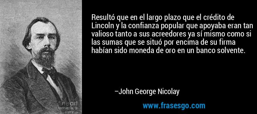 Resultó que en el largo plazo que el crédito de Lincoln y la confianza popular que apoyaba eran tan valioso tanto a sus acreedores ya sí mismo como si las sumas que se situó por encima de su firma habían sido moneda de oro en un banco solvente. – John George Nicolay