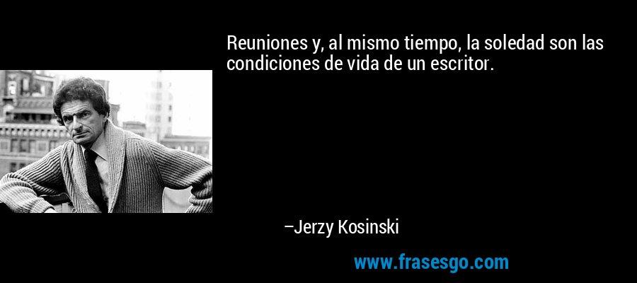 Reuniones y, al mismo tiempo, la soledad son las condiciones de vida de un escritor. – Jerzy Kosinski