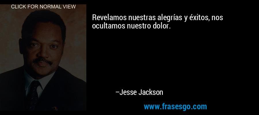 Revelamos nuestras alegrías y éxitos, nos ocultamos nuestro dolor. – Jesse Jackson
