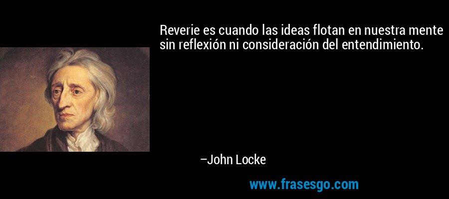 Reverie es cuando las ideas flotan en nuestra mente sin reflexión ni consideración del entendimiento. – John Locke