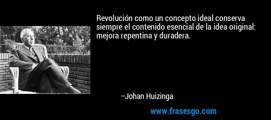 Revolución como un concepto ideal conserva siempre el contenido esencial de la idea original: mejora repentina y duradera. – Johan Huizinga
