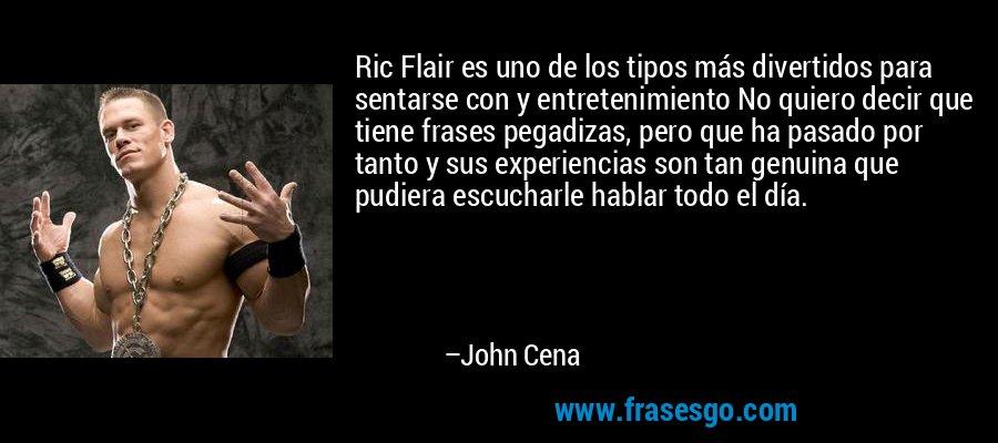 Ric Flair es uno de los tipos más divertidos para sentarse con y entretenimiento No quiero decir que tiene frases pegadizas, pero que ha pasado por tanto y sus experiencias son tan genuina que pudiera escucharle hablar todo el día. – John Cena