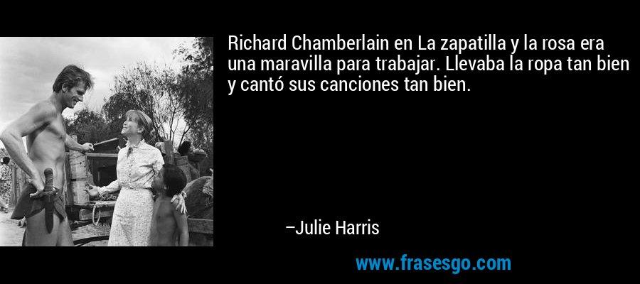 Richard Chamberlain en La zapatilla y la rosa era una maravilla para trabajar. Llevaba la ropa tan bien y cantó sus canciones tan bien. – Julie Harris
